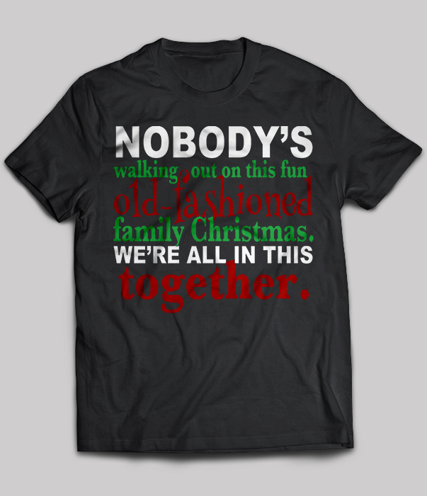 10bce816 Nobody's Walking Out On This Fun Old-fashioned Family Christmas T-Shirt -  TeeNavi