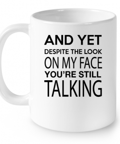 And Yet Despite The Look On My Face You're Still Talking Mug