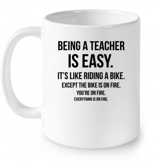 Being A Teacher Is Easy It's Like Riding A Bike Except The Bike Is On Fire Mug