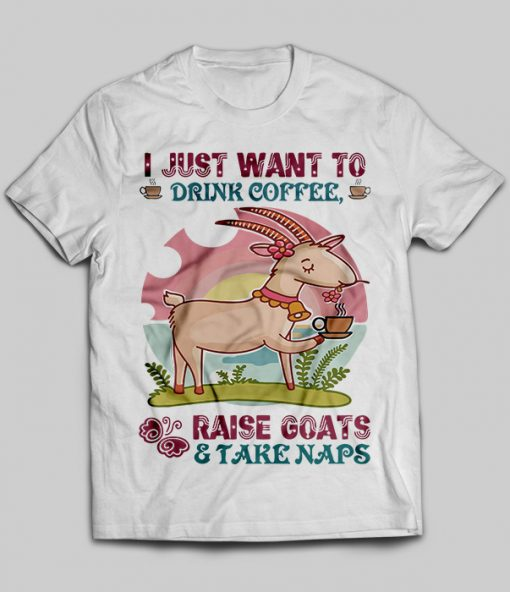 I Just Want To Drink Coffee Raise Goats And Take Naps