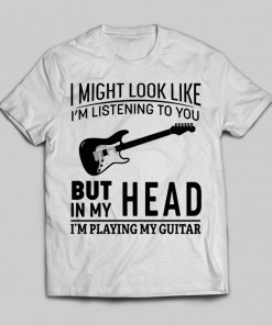 I Might Look Like I'm Listening To You But In My Head I'm Playing My Guitar
