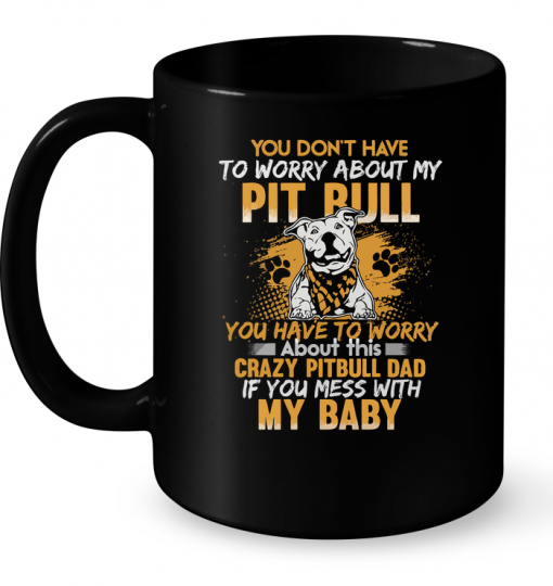 You Don't Have To Worry About My Pitbull - Crazy Pitbull Dad Mug