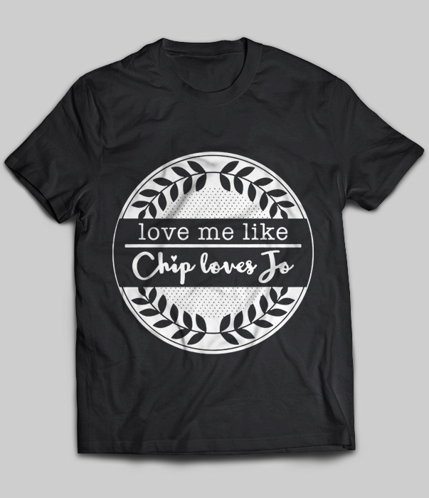 love me like chip loves jo t shirt   buy t shirts sell