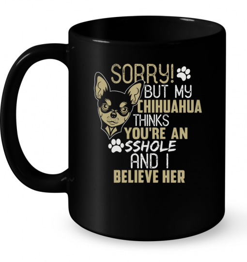 Sorry But My Chihuahua Thinks You're An Sshole And I Believe Her Mug