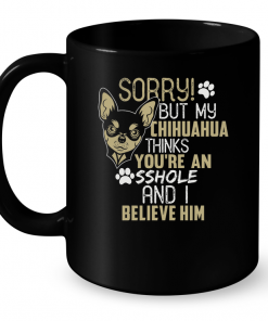 Sorry But My Chihuahua Thinks You're An Sshole And I Believe Him Mug