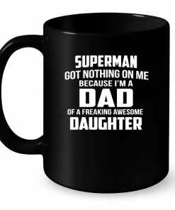 Superman Got Nothing On Me Because I'm A Dad Of A Freaking Awesome Daughter Mug