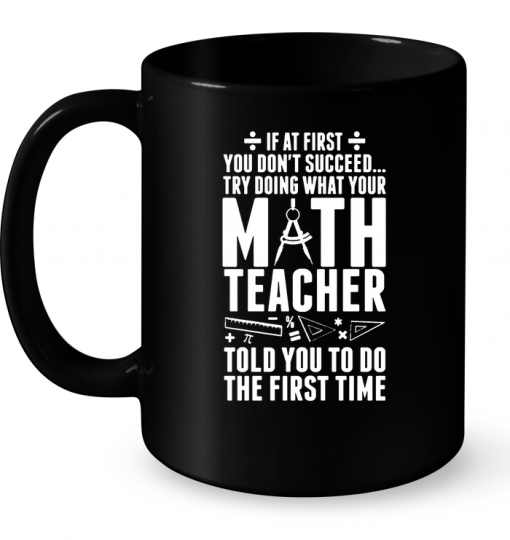 Try Doing What Your Math Teacher Told You To Do The First Time Mug