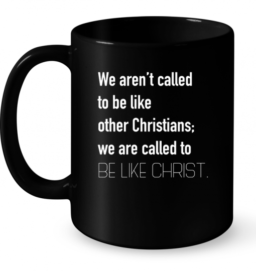 We Aren't Called To Be Like Other Christians We Are Called To Be Like Christ Mug