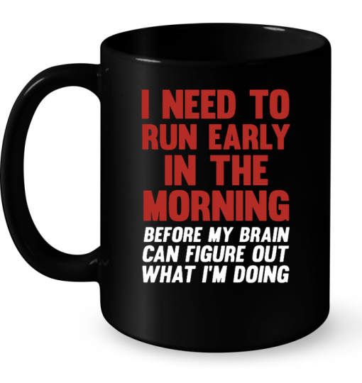 I Need To Run Early In The Morning Before My Brain Can't Figure Out What I'm Doing Mug
