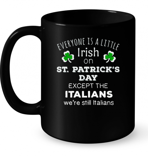Everyone Is A Little Irish On St Patricks Day Except The Italians Mug