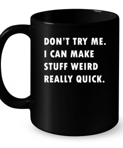 Don't Try Me I Can make Stuff Weird Really Quick Mug