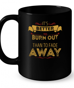 It's Better To Burn Out Than To Fade Away Mug