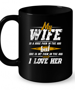 My Wife Is A Huge Pain In The Ass But She Is My Pain In The Ass And I Love Her Mug