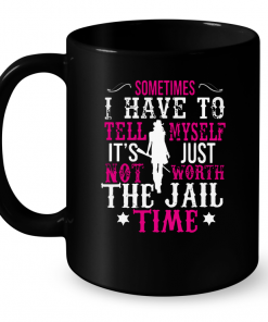 Sometimes I Have To Tell Myself It's Just Not Worth The Jail Time Mug