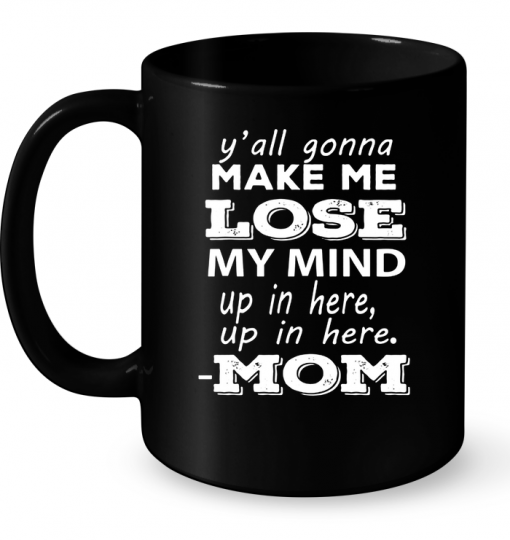 Y'all Gonna Make Me Lose My Mind Up In Here Up In Here Mom Mug