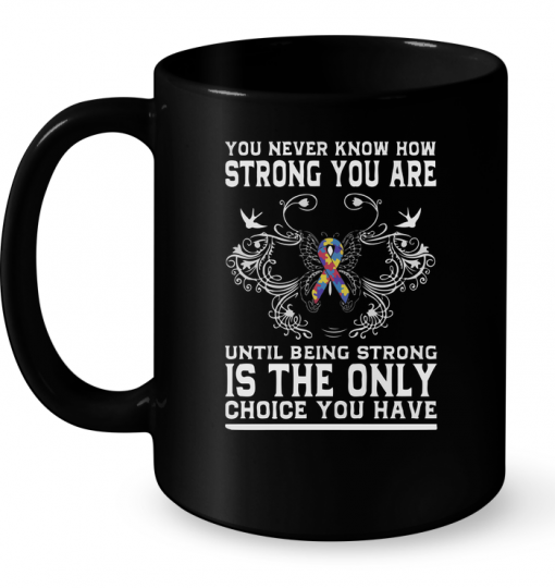 You Never Know How Strong You Are Until Being Strong Is The Only Mug