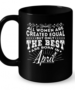 All Women Are Created Equal But Only The Best Are Born In April Mug