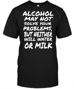Alcohol May Not Solve Your Problems But Neither Will Water Or Milk