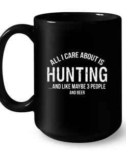 All I Care About Is Hunting And Like Maybe 3 People And Beer Mug
