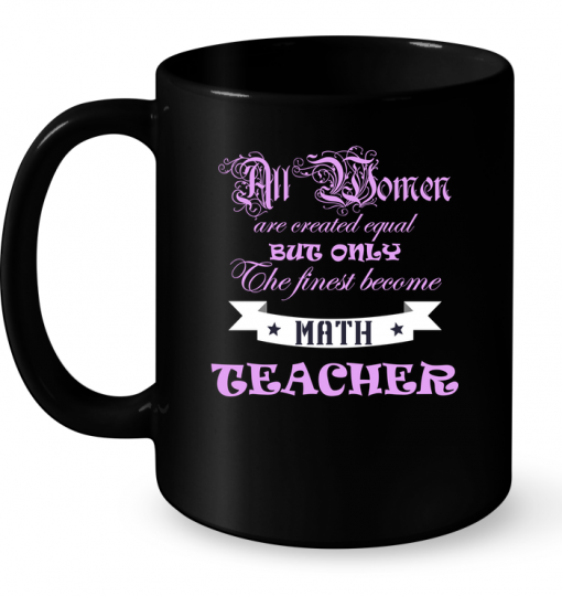 All Women Are Created Equal But Only The Finest Become Math Teacher Mug