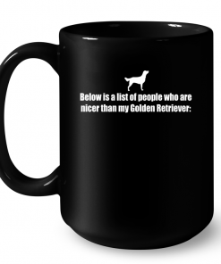 Below Is A List Of People Who Are Nicer Than My Golden Retriever Mug