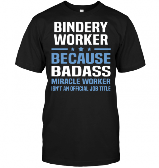 Bindery Worker Because Badass Miracle Worker Isn't An Official Job Title
