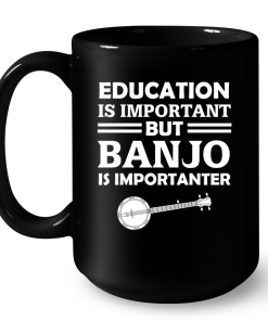 Education Is Important But Banjo Is Importanter Mug