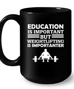 Education Is Important But Weightlifting Is Importanter Mug
