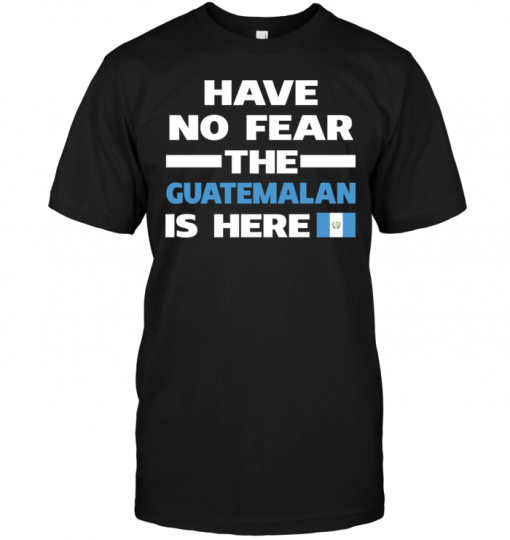 Have No Fear The Guatemalan Is Here