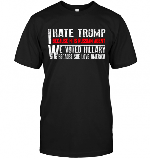 I Have Trump Because He Is Russian Agent We Voted Hillary Because She Love America