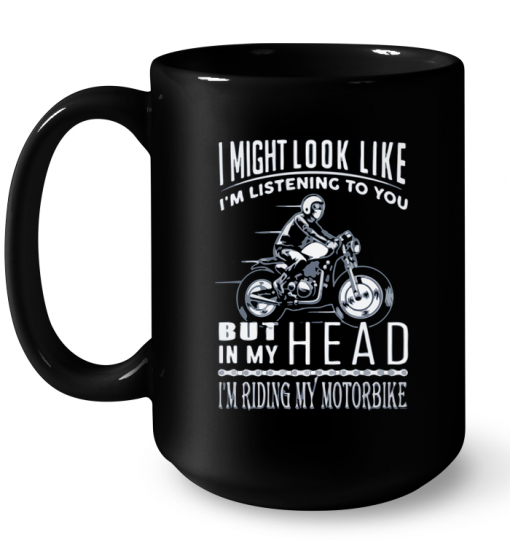 I Might Look Like I'm Listening To You But In My Head I'm Riding My Motorbike Mug