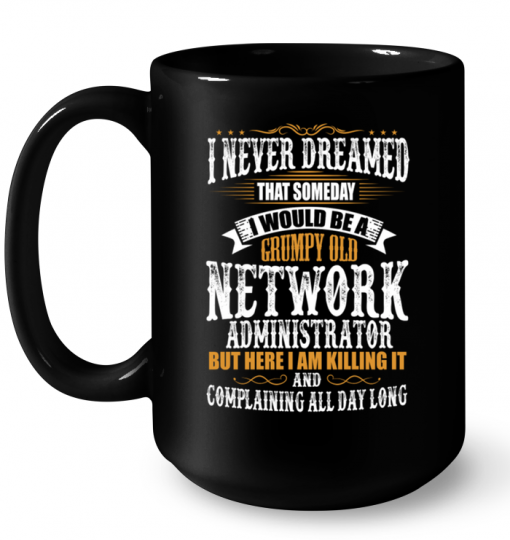 I Never Dreamed That Someday I Would Be A Grumpy Old Network Administrator But Here I Am Killing It Mug