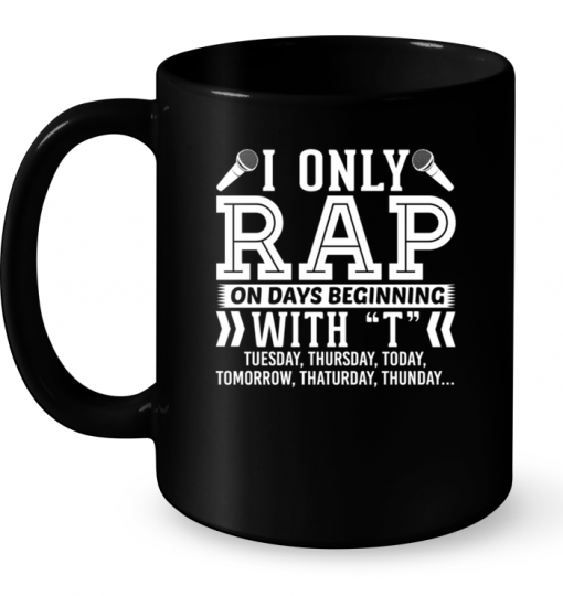 I Only Rap On Days Beginning With T Tuesday , Thursday , Today....Mug