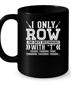 I Only Row On Days Beginning With T Tuesday , Thursday , Today....Mug