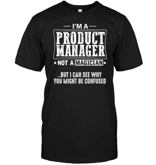 I'm A Product Manager Not A Magician But I Can See Why You Might Be Confused