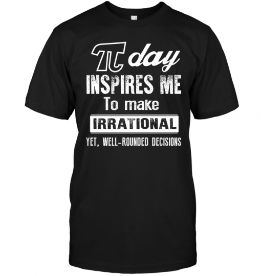 It Day Inspires Me To Make Irrational Yet Well Rounded Decisions