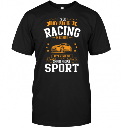 It's Ok If You Think Racing Is Boring It's Kind Of Smart People Sport