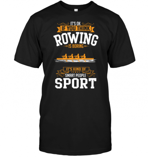 It's Ok If You Think Rowing Is Boring It's Kind Of Smart People Sport