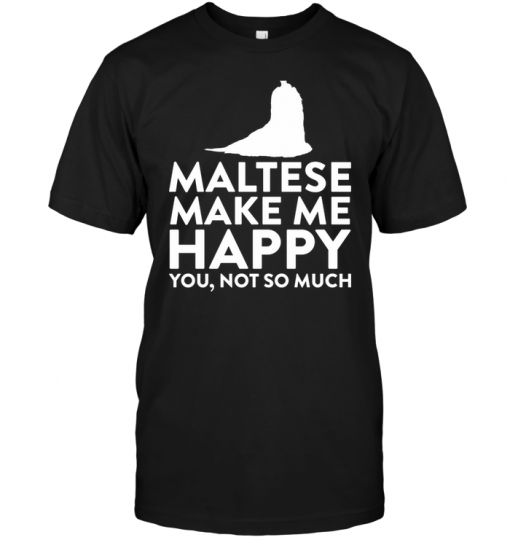 Maltese Make Me Happy You Not So Much