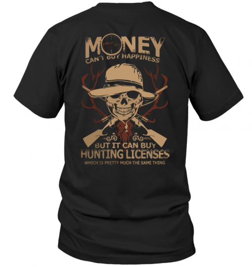 Money Can't Buy Happiness But It Can Buy Hunting Licenses Which Is Pretty Much The Same Thing