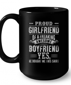 Proud Girlfriend Of A Freaking Awesome Boyfriend Yes He Bought Me This Shirt Mug