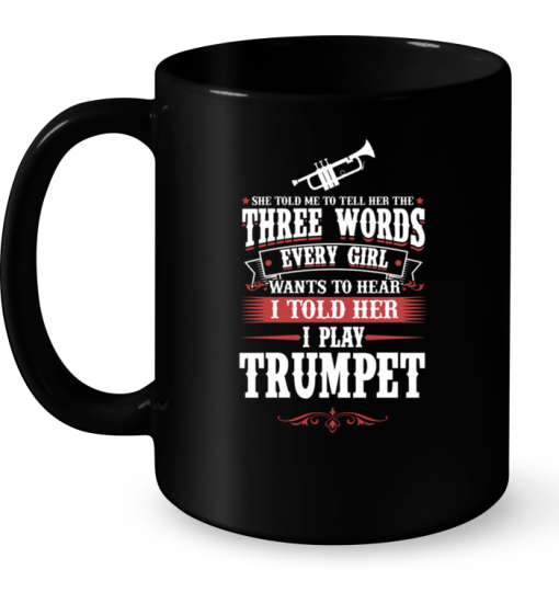 She Told Me To Tell Her The Three Words Every Girl Wants To Hear I Told Her I Play Trumpet Mug