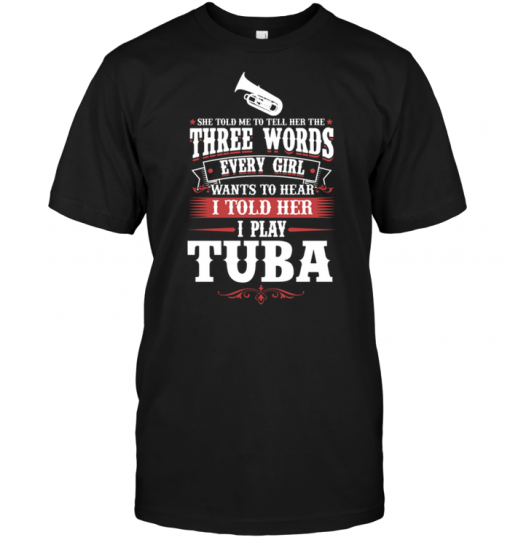 She Told Me To Tell Her The Three Words Every Girl Wants To Hear I Told Her I Play Tuba