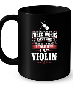 She Told Me To Tell Her The Three Words Every Girl Wants To Hear I Told Her I Play Violin Mug