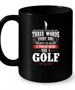 She Told Me To Tell Her The Three Words Every Girl Wants To Hear I Told Her Yes I Golf Mug