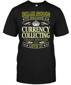 Skilled Enough To Become A Currency Collecting Crazy Enough To Love It