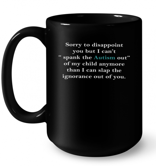 Sorry To Disappoint You But I Can't Spank The Autism Out Of My Child Anymore Than Mug