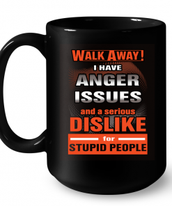 Walk Away I Have Anger Issues And A Serious Dislike For Stupid People Mug