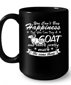 You Can't Buy Happiness But You Can Buy A Goat And That's Pretty Much The Same Thing Mug