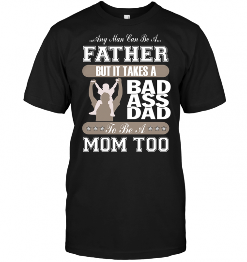Any Man Can Be A Father But It Takes Bad Ass Dad To Be A Mom Too